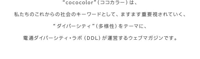 """""""cococolor""""(ココカラー)は、私たちのこれからの社会のキーワードとして、ますます重要視されていく、""""ダイバーシティ""""(多様性)をテーマに、電通ダイバーシティ・ラボ(DDL)が運営するウェブマガジンです。"""