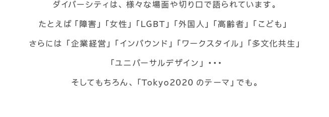 ダイバーシティは、様々な場面や切り口で語られています。たとえば「障害」「女性」「LGBT」「外国人」「高齢者」「こども」さらには「企業経営」「インバウンド」「ワークスタイル」「多文化共生」「ユニバーサルデザイン」 ・・・そしてもちろん、「Tokyo2020のテーマ」でも。