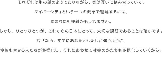 それぞれは別の話のようでありながら、実は互いに絡み合っていて、ダイバーシティという一つの概念で理解するには、あまりにも複雑かもしれません。しかし、ひとつひとつが、これからの日本にとって、大切な課題であることは確かです。なぜなら、すでにあなたとわたしが違うように、今後も生きる人たちが多様化し、それにあわせて社会のかたちも多様化していくから。