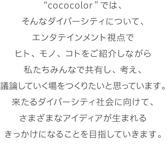 """""""cococolor""""では、そんなダイバーシティについて、エンタテインメント視点でヒト、モノ、コトをご紹介しながら私たちみんなで共有し、考え、議論していく場をつくりたいと思っています。来たるダイバーシティ社会に向けて、さまざまなアイディアが生まれるきっかけになることを目指していきます。"""